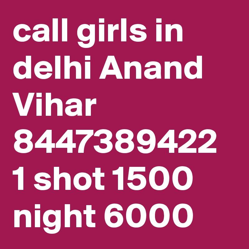 call girls in delhi Anand Vihar 8447389422 1 shot 1500 night 6000