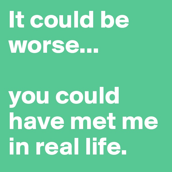 It could be worse...  you could have met me in real life.