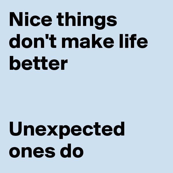 Nice things don't make life better   Unexpected ones do