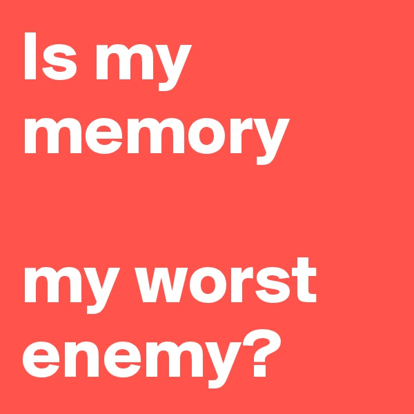 Is my memory  my worst enemy?