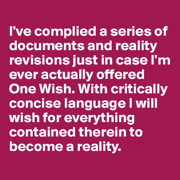 I've complied a series of documents and reality revisions just in case I'm ever actually offered One Wish. With critically concise language I will wish for everything contained therein to become a reality.