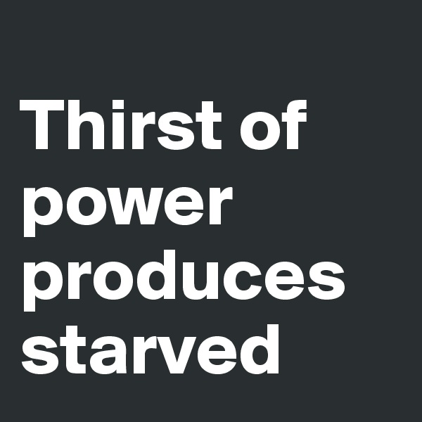 Thirst of power produces starved