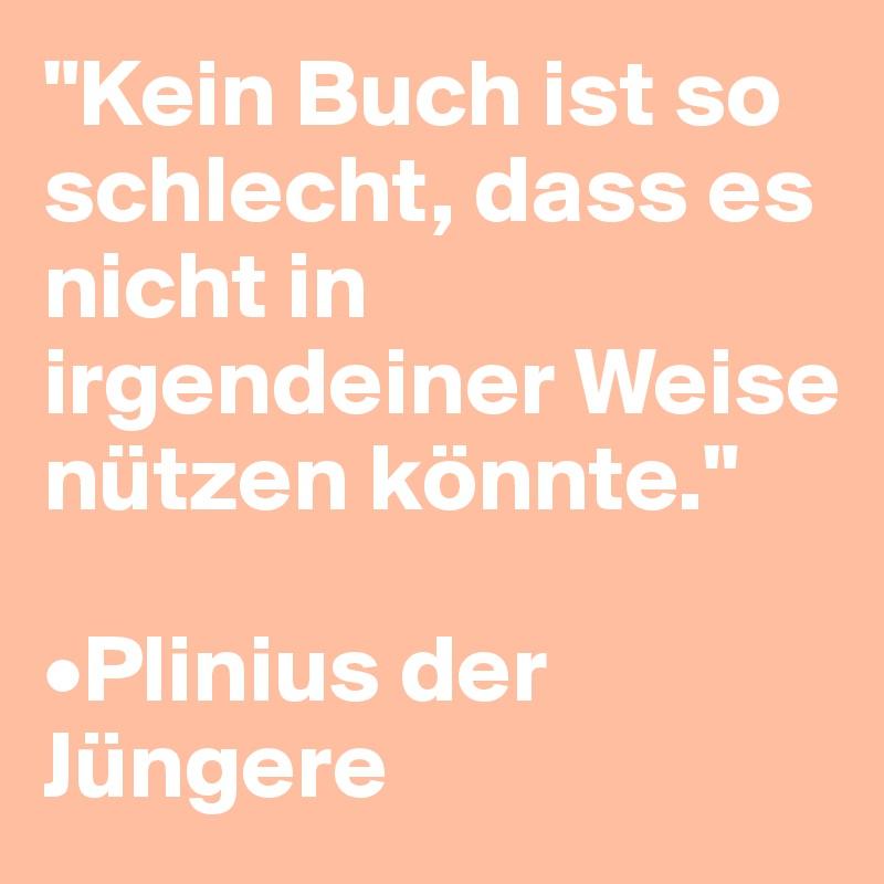 """""""Kein Buch ist so schlecht, dass es nicht in irgendeiner Weise nützen könnte.""""  •Plinius der Jüngere"""