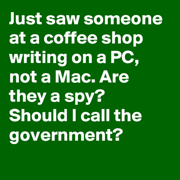 Just saw someone at a coffee shop writing on a PC, not a Mac. Are they a spy? Should I call the government?