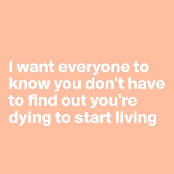 I want everyone to know you don't have to find out you're dying to start living
