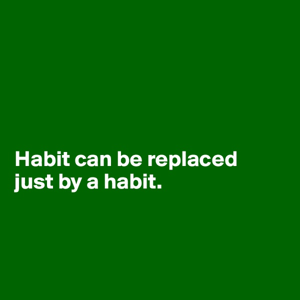Habit can be replaced  just by a habit.