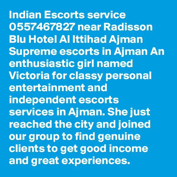 Indian Escorts service 0557467827 near Radisson Blu Hotel Al Ittihad Ajman Supreme escorts in Ajman An enthusiastic girl named Victoria for classy personal entertainment and independent escorts services in Ajman. She just reached the city and joined our group to find genuine clients to get good income and great experiences.