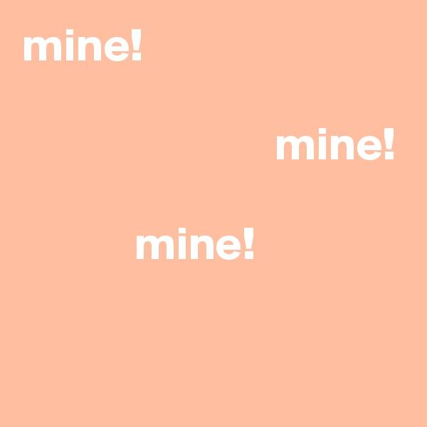 mine!                             mine!              mine!