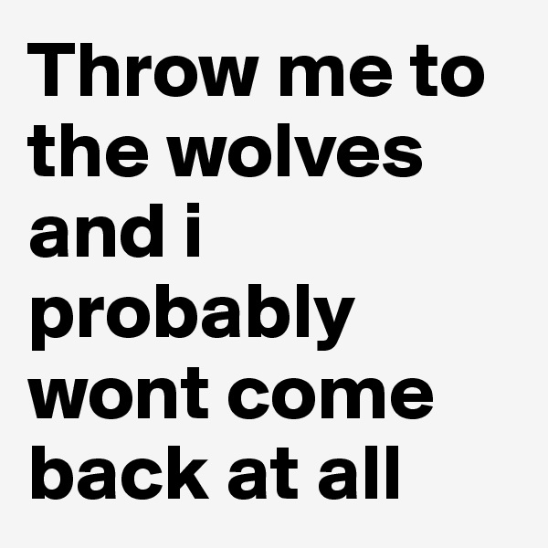 Throw me to the wolves and i probably wont come back at all