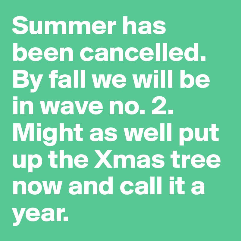 Summer has been cancelled. By fall we will be in wave no. 2. Might as well put up the Xmas tree now and call it a year.