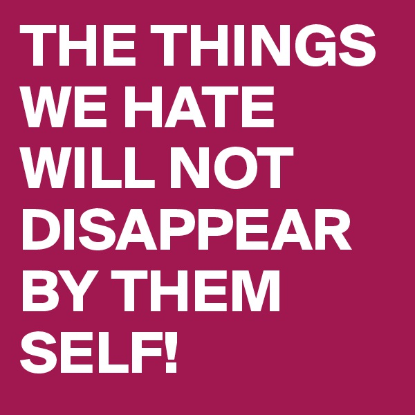 THE THINGS WE HATE WILL NOT  DISAPPEAR BY THEM  SELF!