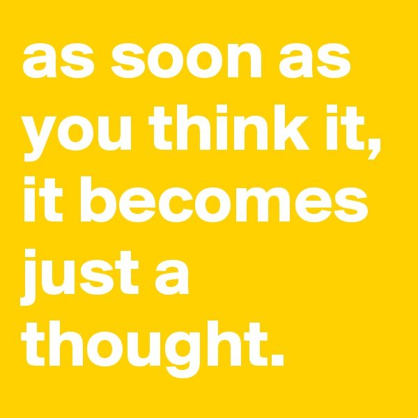 as soon as you think it, it becomes just a thought.