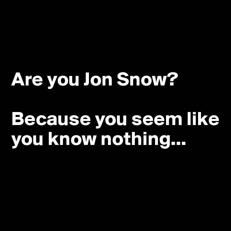 Are you Jon Snow?   Because you seem like you know nothing...