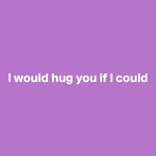 I would hug you if I could