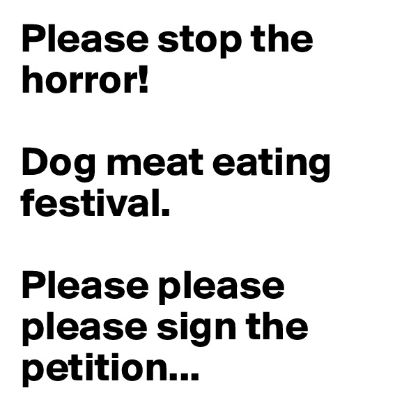 Please stop the horror!  Dog meat eating festival.  Please please please sign the petition...