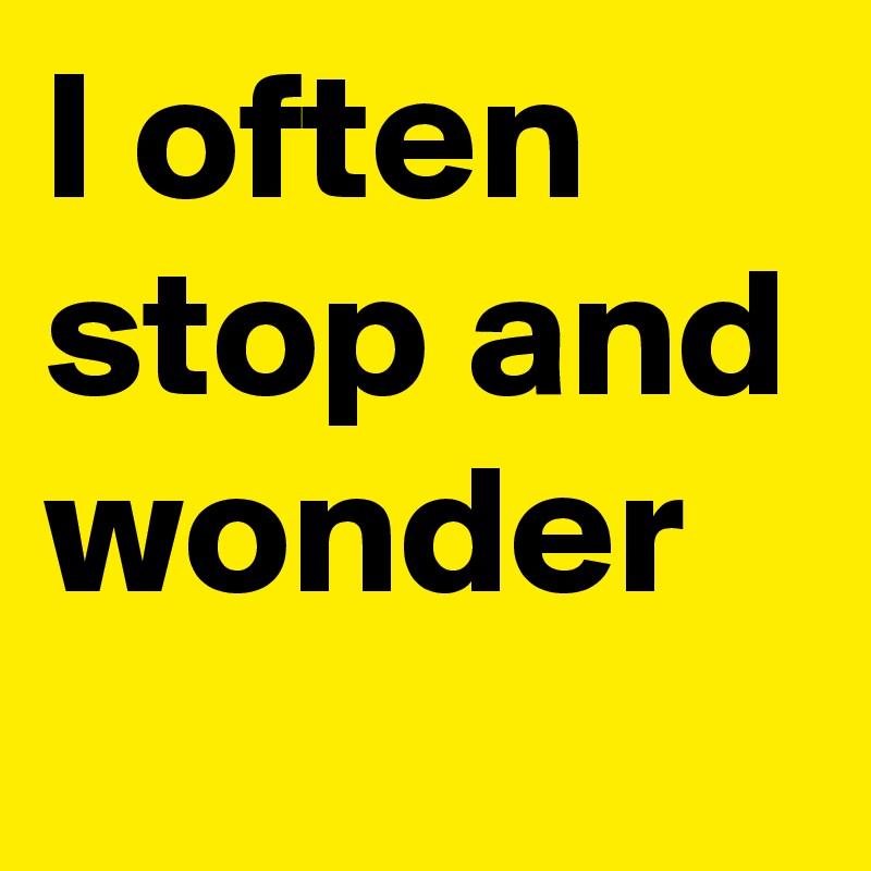 I often stop and wonder