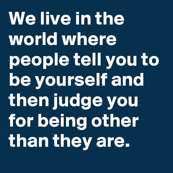 We live in the world where people tell you to be yourself and then judge you for being other than they are.