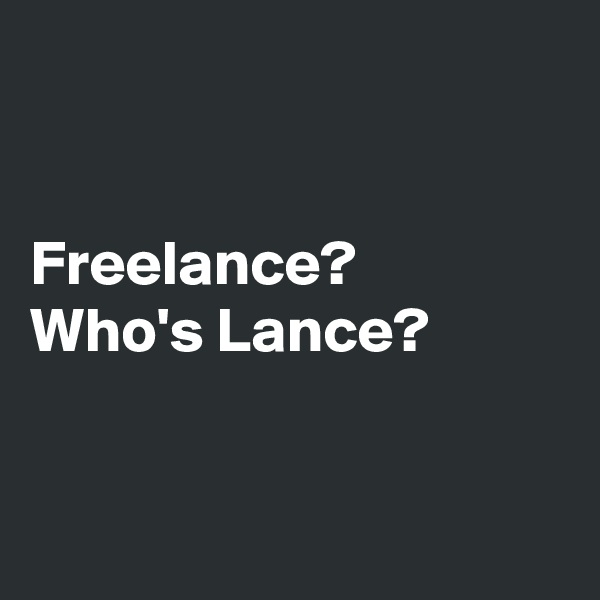 Freelance?  Who's Lance?
