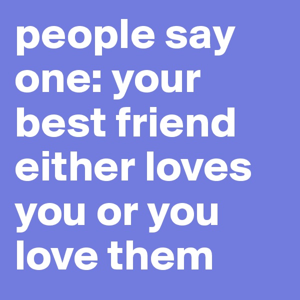 people say one: your best friend either loves you or you love them