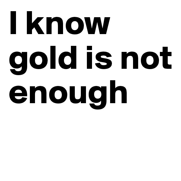 I know gold is not enough