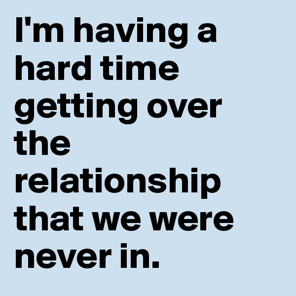 I'm having a hard time getting over the relationship that we were never in.
