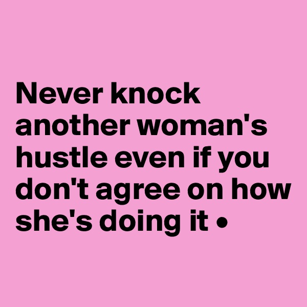 Never knock another woman's hustle even if you don't agree on how she's doing it •
