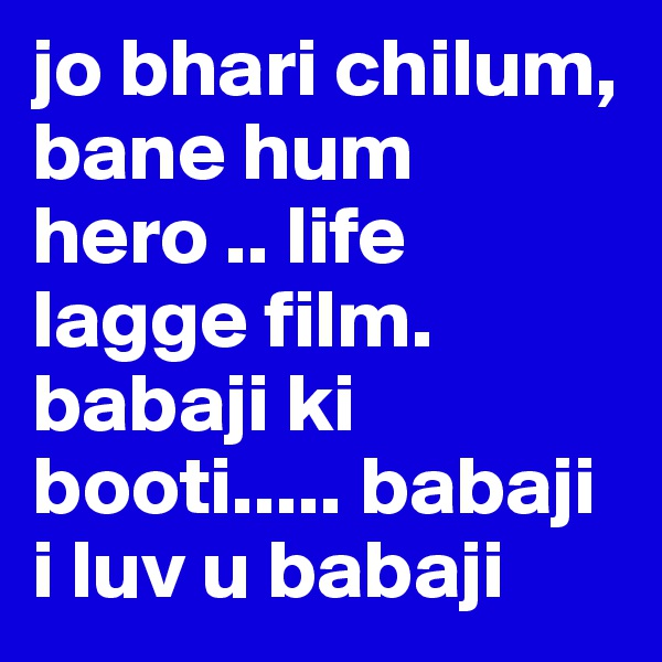 jo bhari chilum, bane hum hero .. life lagge film.  babaji ki booti..... babaji i luv u babaji