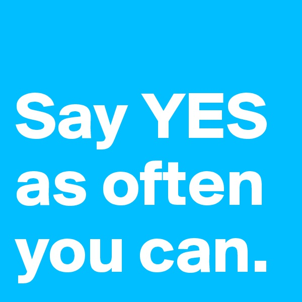 Say YES as often you can.