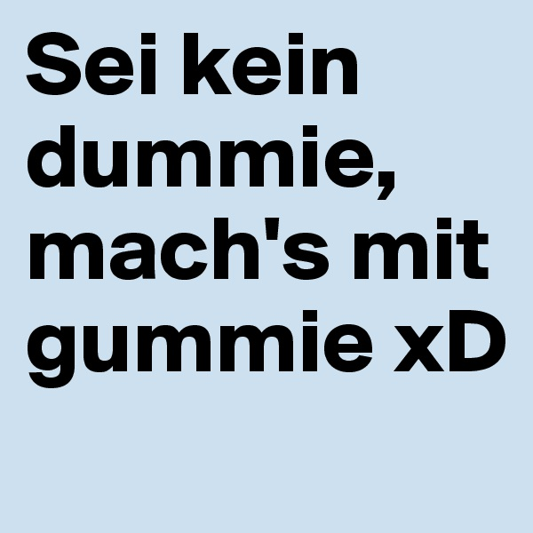 Sei kein dummie, mach's mit gummie xD