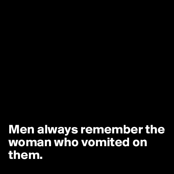 Men always remember the woman who vomited on them.