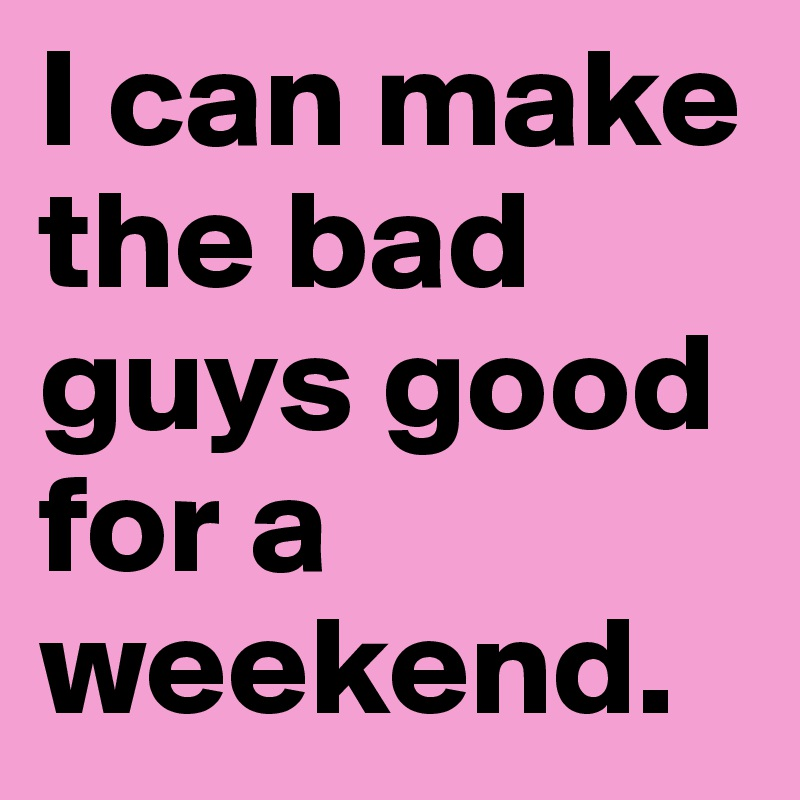 I can make the bad guys good for a weekend.