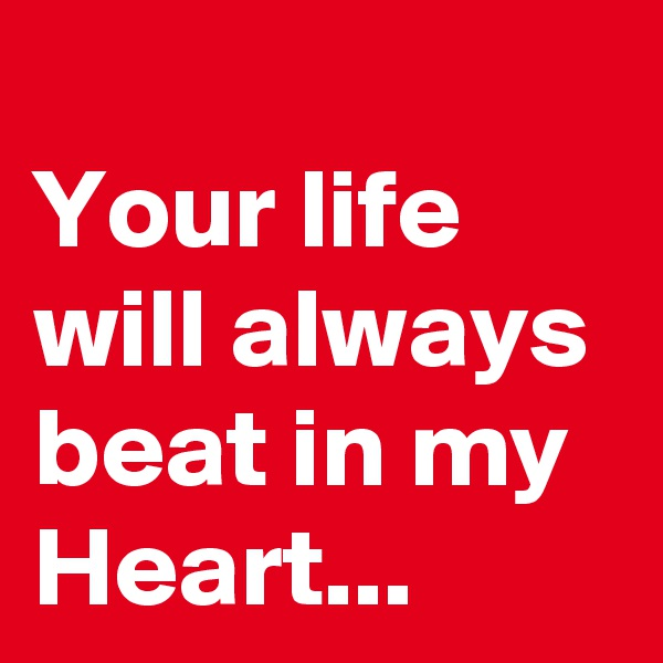 Your life will always beat in my Heart...