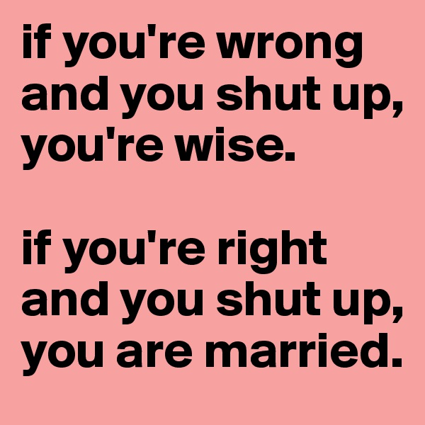 if you're wrong and you shut up, you're wise.  if you're right and you shut up, you are married.