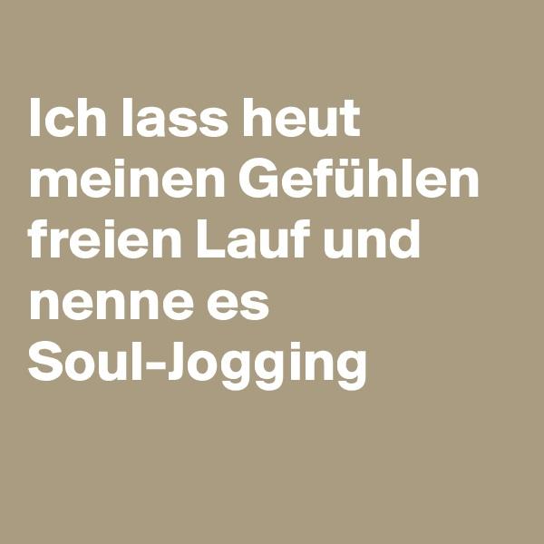 Ich lass heut meinen Gefühlen freien Lauf und nenne es Soul-Jogging