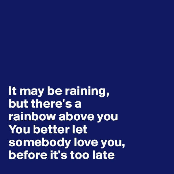It may be raining,  but there's a  rainbow above you You better let  somebody love you,  before it's too late