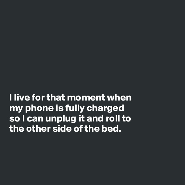 I live for that moment when my phone is fully charged so I can unplug it and roll to the other side of the bed.