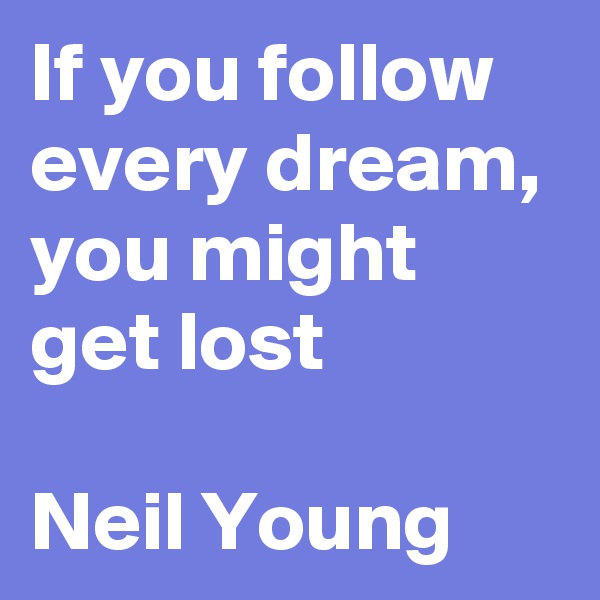 If you follow every dream, you might get lost  Neil Young