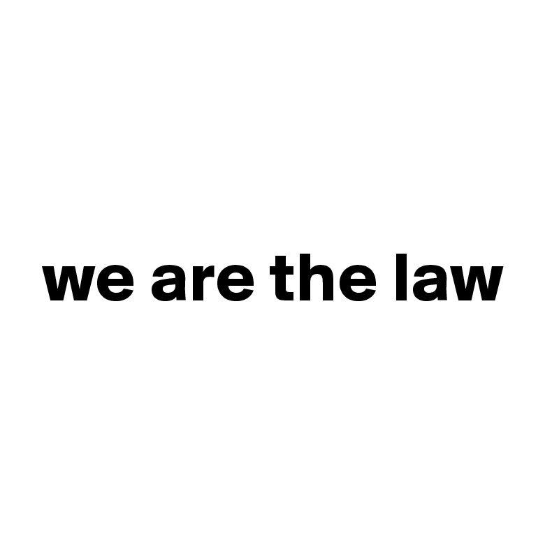 we are the law