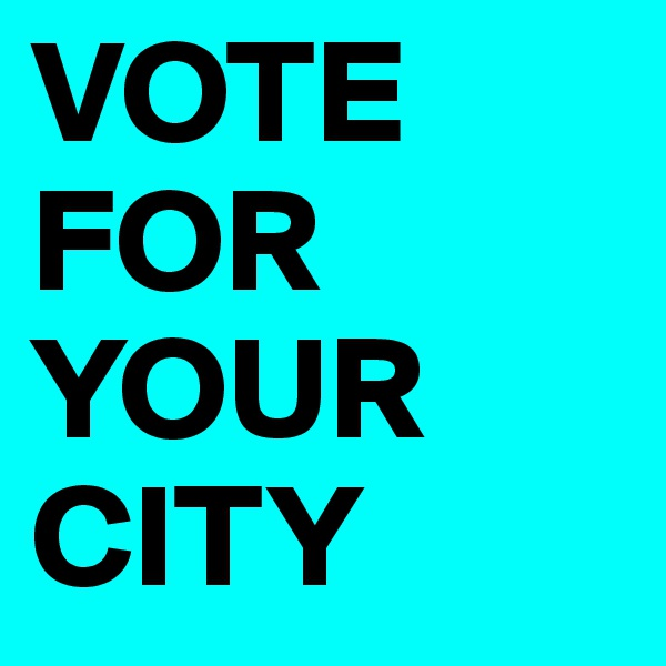 VOTE FOR YOUR CITY