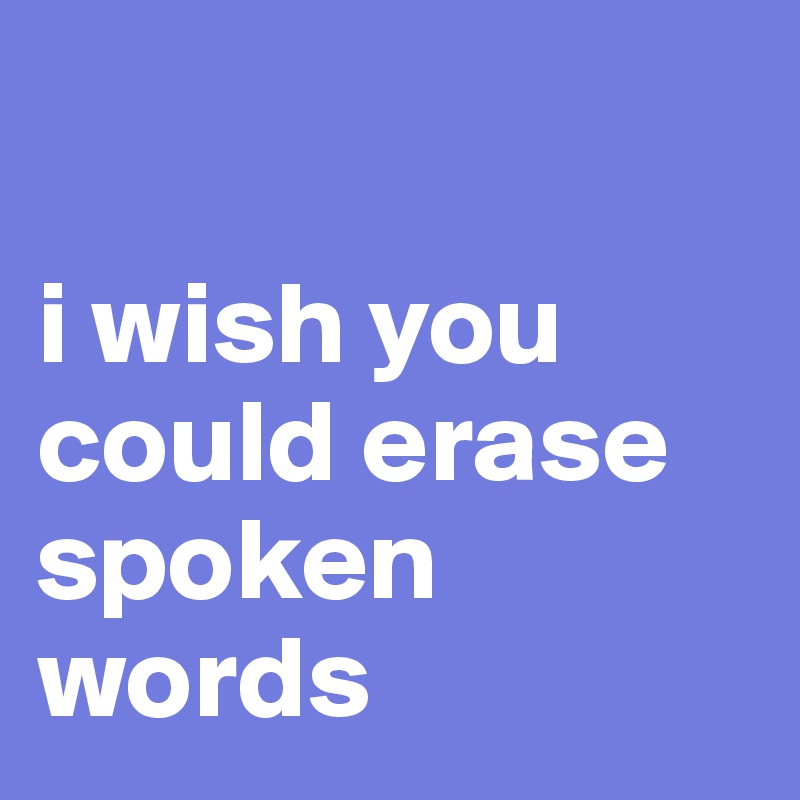 i wish you could erase spoken words