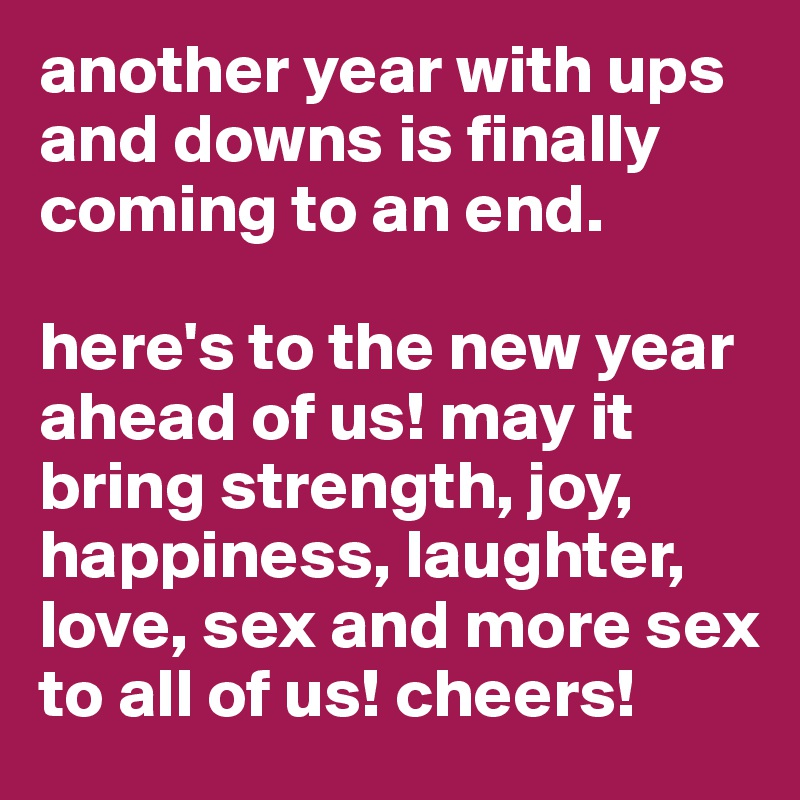 another year with ups and downs is finally coming to an end.   here's to the new year ahead of us! may it bring strength, joy, happiness, laughter, love, sex and more sex to all of us! cheers!