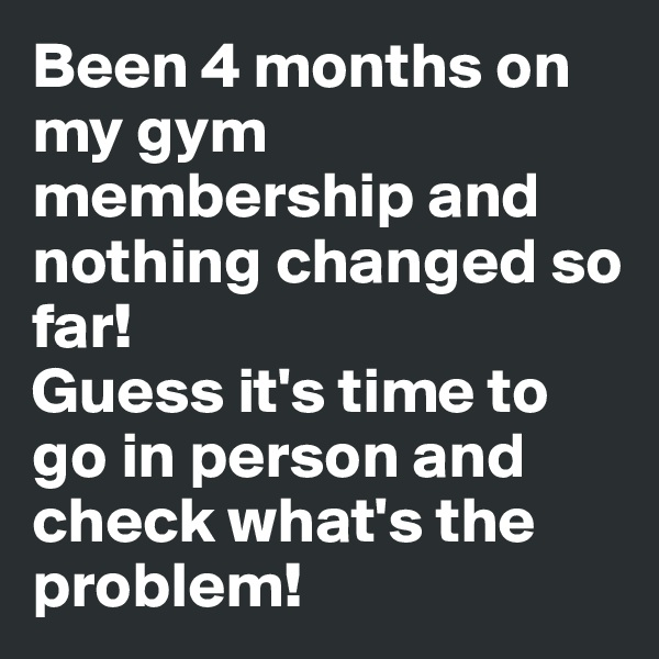 Been 4 months on my gym membership and nothing changed so far!  Guess it's time to go in person and check what's the problem!