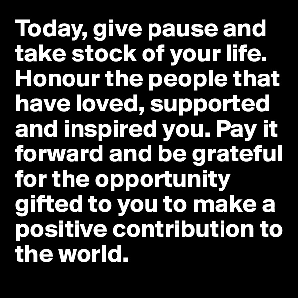 Today, give pause and take stock of your life. Honour the people that have loved, supported and inspired you. Pay it forward and be grateful for the opportunity gifted to you to make a positive contribution to the world.