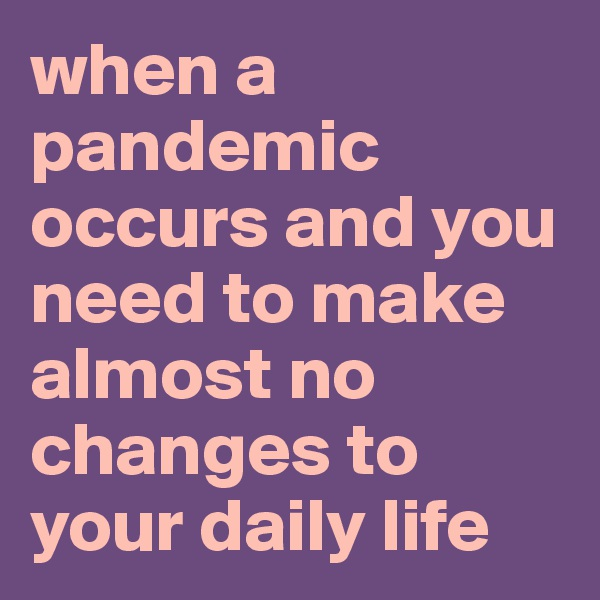 when a pandemic occurs and you need to make almost no changes to your daily life