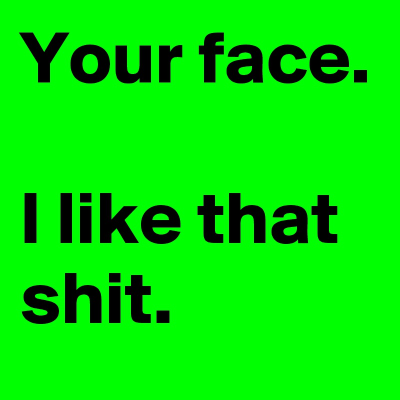 Your face.     I like that shit.