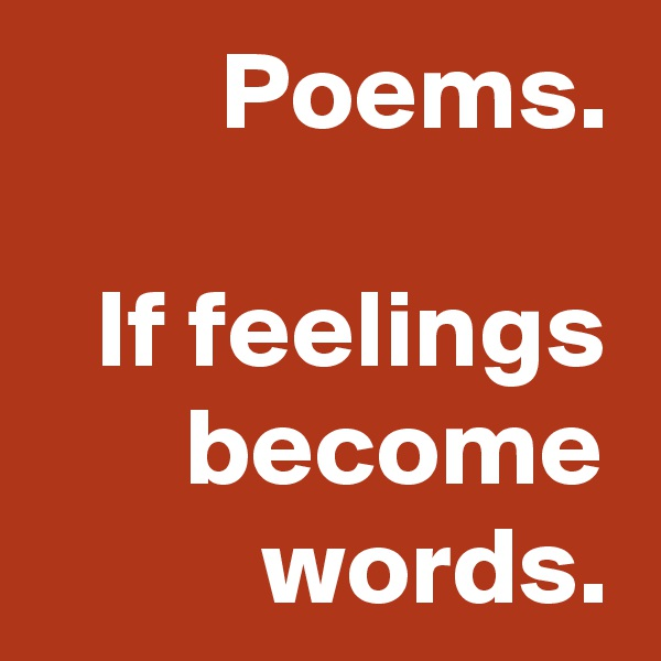 Poems.  If feelings become words.
