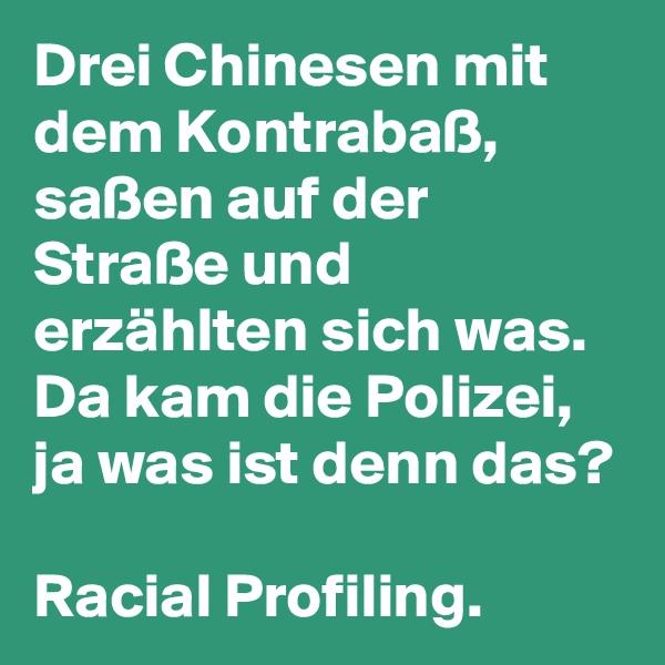 Drei Chinesen mit dem Kontrabaß, saßen auf der Straße und erzählten sich was. Da kam die Polizei, ja was ist denn das?  Racial Profiling.