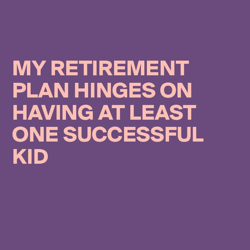 MY RETIREMENT PLAN HINGES ON HAVING AT LEAST ONE SUCCESSFUL KID