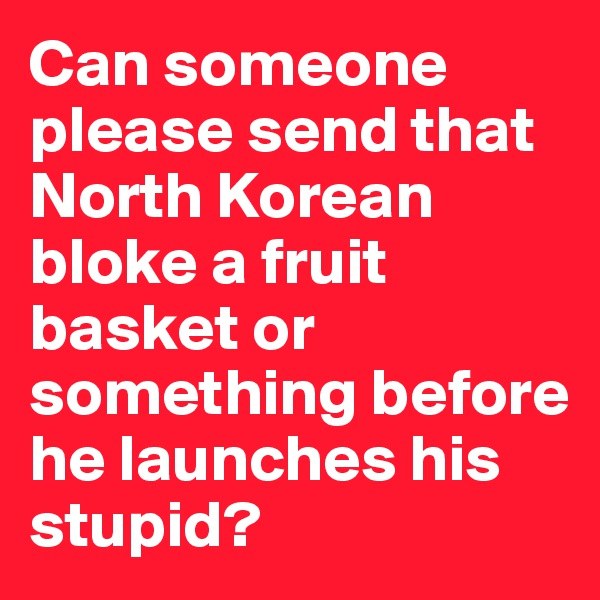 Can someone please send that North Korean bloke a fruit basket or something before he launches his stupid?