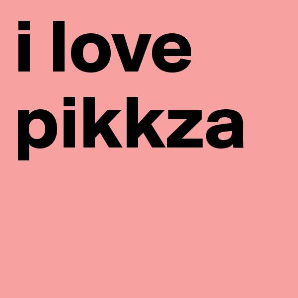 i love pikkza